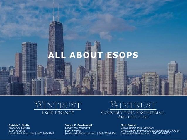 ALL ABOUT ESOPS Patrick J. Stoltz Managing Director ESOP Finance pstoltz@wintrust.com | 847-768-9947 James E. Swabowski Se...