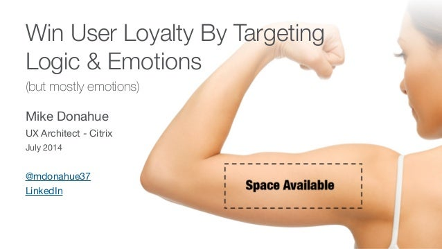 Win User Loyalty By Targeting Logic & Emotions (but mostly emotions) Mike Donahue  UX Architect - Citrix  July 2014 @mdona...