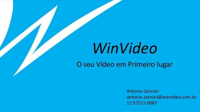 WinVideo O seu Vídeo em Primeiro lugar Antonio Sannini antonio.sannini@winvideo.com.br 11 97572-0087