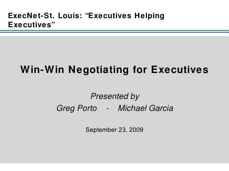 "Win-Win Negotiating for Executives Presented by Greg Porto  -  Michael Garcia September 23, 2009 E xecNet-St. Louis: ""Exec..."