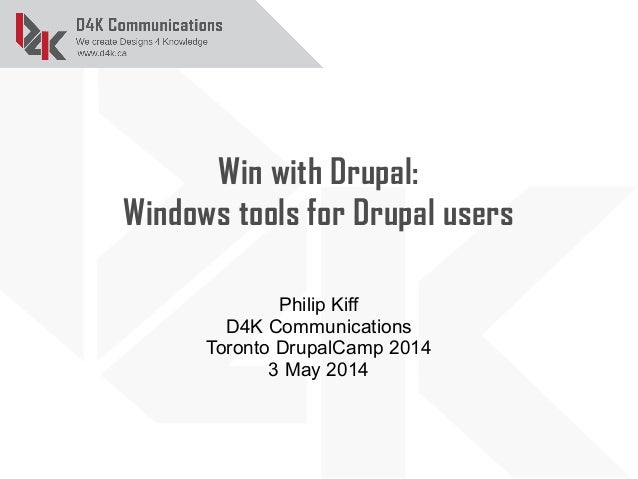 Win with Drupal: Windows tools for Drupal users Philip Kiff D4K Communications Toronto DrupalCamp 2014 3 May 2014
