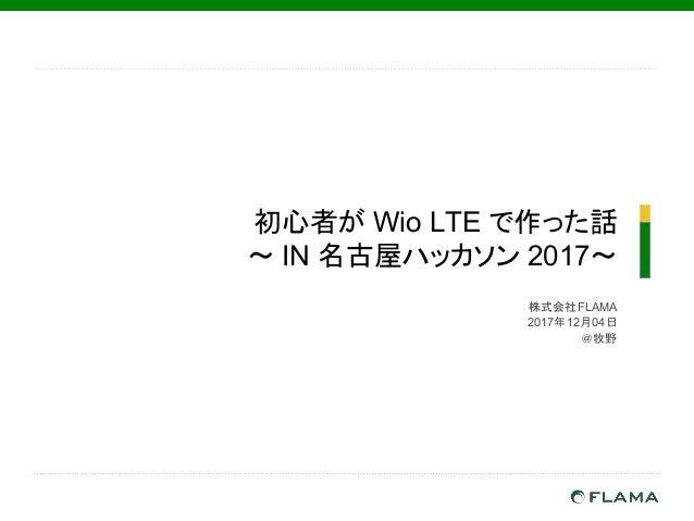 初心者が Wio LTE で作った話 ~ IN 名古屋ハッカソン 2017~ 株式会社FLAMA  2017年12月04日 @牧野