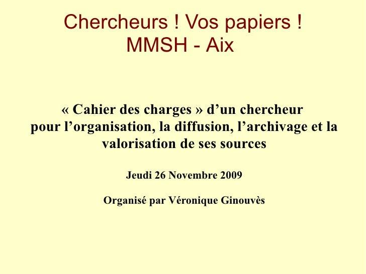 Chercheurs ! Vos papiers !            MMSH - Aix       « Cahier des charges » d'un chercheur pour l'organisation, la diffu...