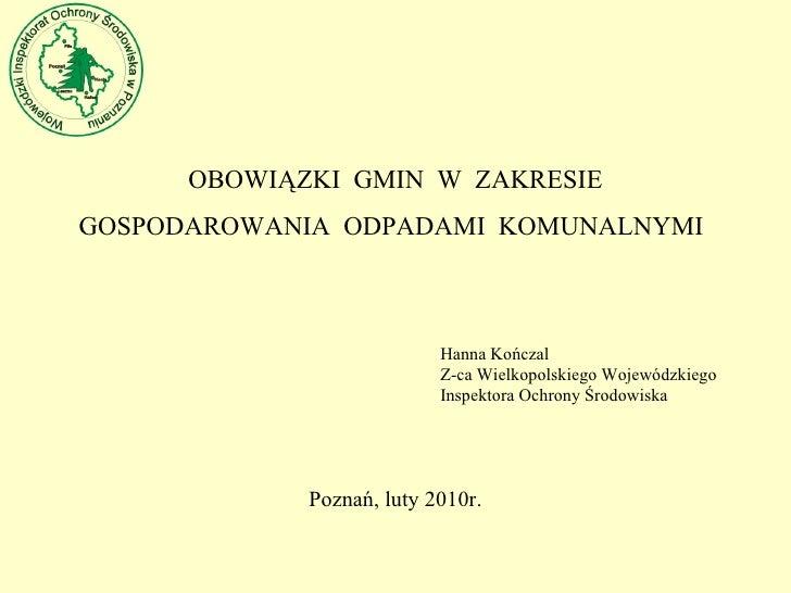 OBOWIĄZKI  GMIN  W  ZAKRESIE GOSPODAROWANIA  ODPADAMI  KOMUNALNYMI Hanna  Kończal Z-ca Wielkopolskiego Wojewódzkiego Inspe...
