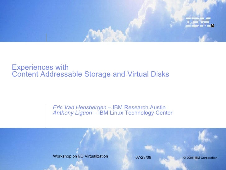 Experiences with  Content Addressable Storage and Virtual Disks Eric Van Hensbergen  – IBM Research Austin Anthony Liguori...