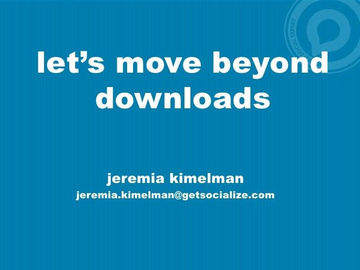 let's move beyond downloads<br />jeremiakimelman<br />jeremia.kimelman@getsocialize.com<br />