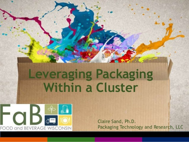 Leveraging Packaging Within a Cluster Claire Sand, Ph.D. Packaging Technology and Research, LLC