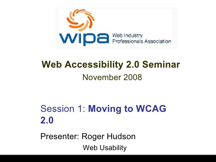 Session 1:  Moving to WCAG 2.0 Presenter: Roger Hudson Web Usability Web Accessibility 2.0 Seminar  November 2008