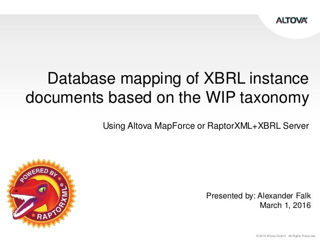 © 2015 Altova GmbH. All Rights Reserved. Database mapping of XBRL instance documents based on the WIP taxonomy Using Altov...