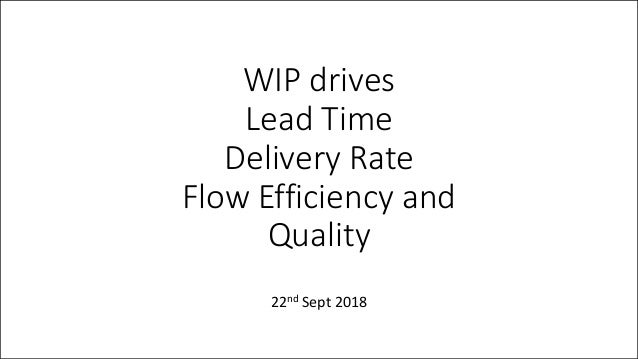 WIP drives Lead Time Delivery Rate Flow Efficiency and Quality 22nd Sept 2018
