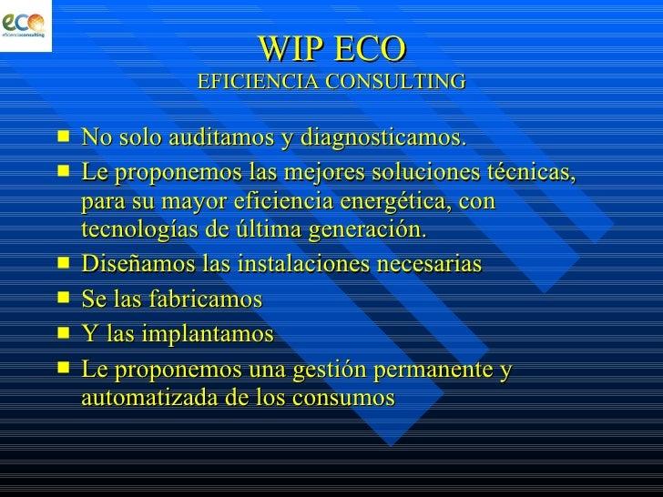 WIP ECO EFICIENCIA CONSULTING <ul><li>No solo auditamos y diagnosticamos. </li></ul><ul><li>Le proponemos las mejores solu...