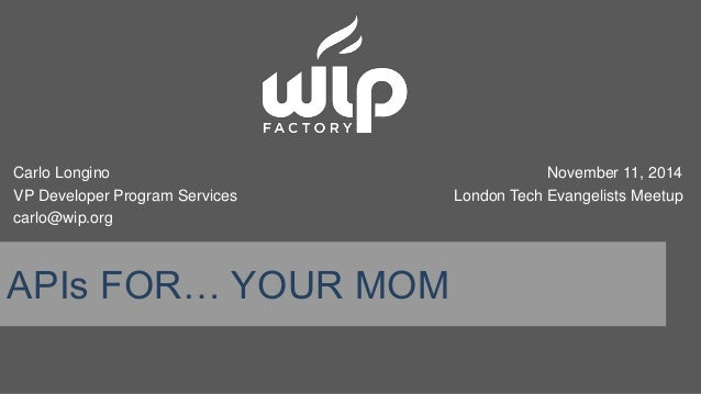 Carlo Longino  VP Developer Program Services  carlo@wip.org  APIs FOR… YOUR MOM  November 11, 2014  London Tech Evangelist...