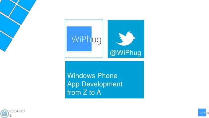 @WiPhug            Windows Phone            App Development            from Z to A26/04/2012