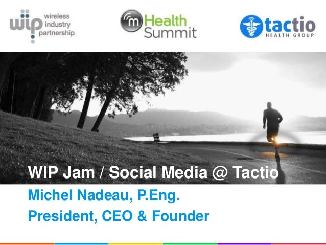 WIP Jam / Social Media @ TactioMichel Nadeau, P.Eng.President, CEO & Founder