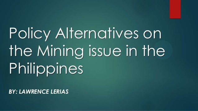 Policy Alternatives on the Mining issue in the Philippines BY: LAWRENCE LERIAS