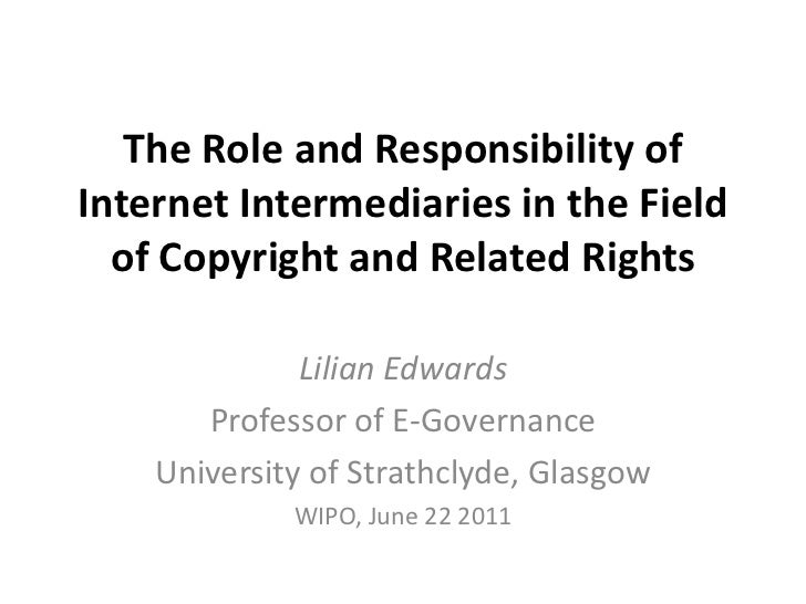 The Role and Responsibility of Internet Intermediaries in the Field of Copyright and Related Rights<br />Lilian Edwards<br...