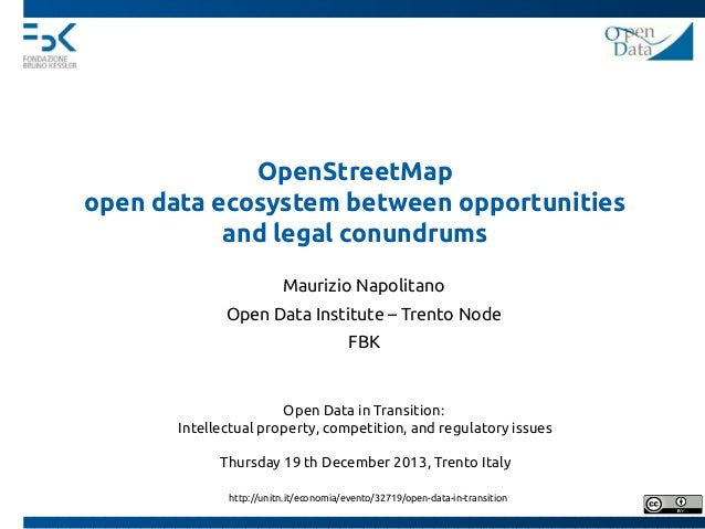 OpenStreetMap open data ecosystem between opportunities and legal conundrums Maurizio Napolitano Open Data Institute – Tre...