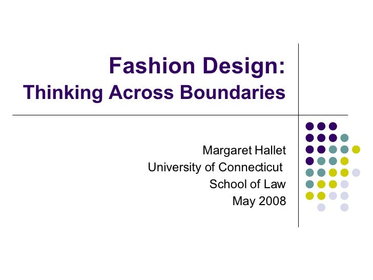 Fashion Design: Thinking Across Boundaries   Margaret Hallet University of Connecticut  School of Law May 2008