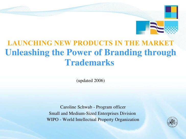 LAUNCHING NEW PRODUCTS IN THE MARKET   Unleashing the Power of Branding through Trademarks  (updated 2006) Caroline Schwab...