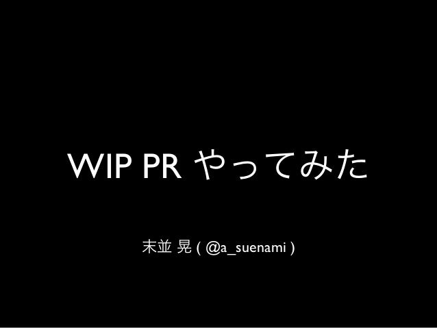 WIP PR やってみた 末並 晃 ( @a_suenami )