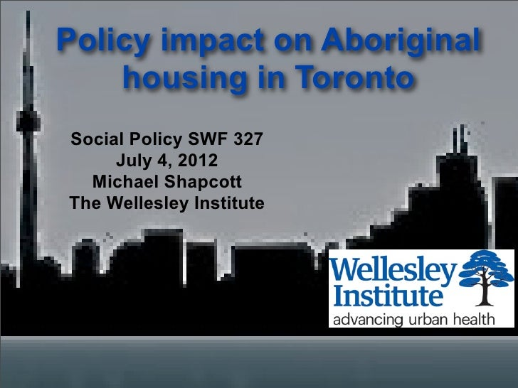 Policy impact on Aboriginal    housing in TorontoSocial Policy SWF 327     July 4, 2012  Michael ShapcottThe Wellesley Ins...