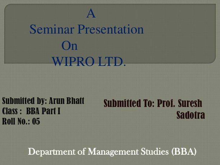 A       Seminar Presentation            On          WIPRO LTD.Submitted by: Arun Bhatt   Submitted To: Prof. SureshClass :...