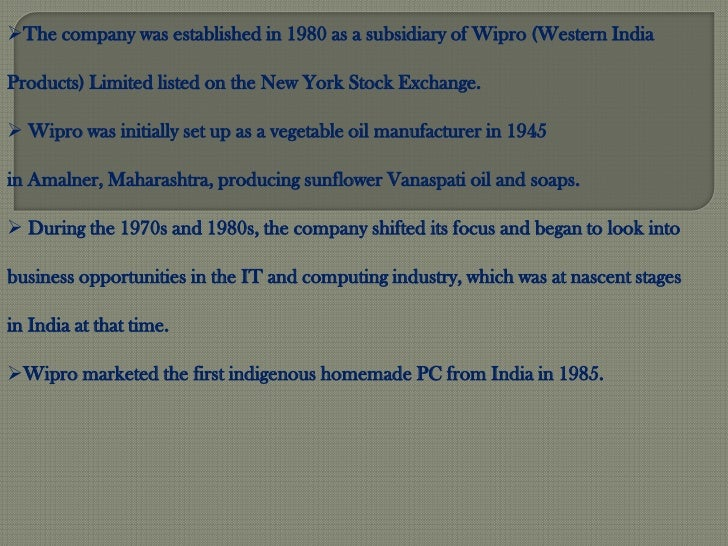 The company was established in 1980 as a subsidiary of Wipro (Western IndiaProducts) Limited listed on the New York Stock...