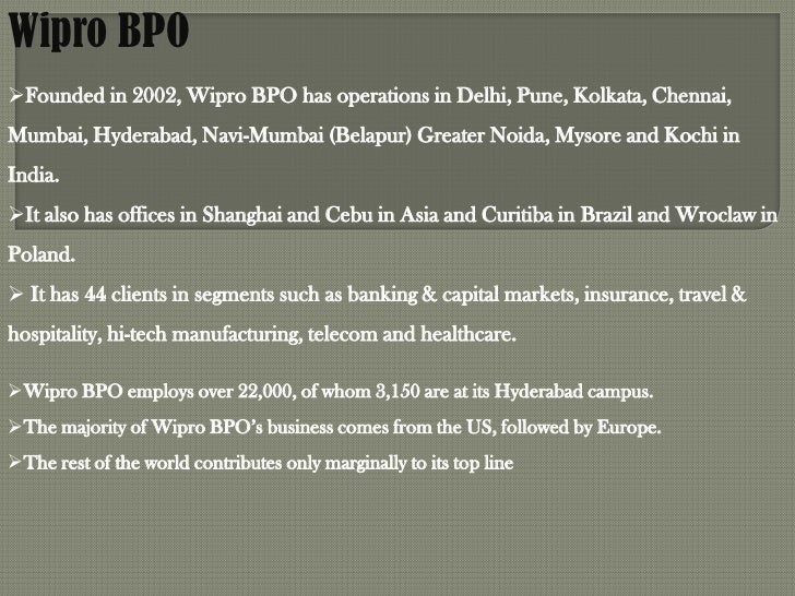 Wipro BPOFounded in 2002, Wipro BPO has operations in Delhi, Pune, Kolkata, Chennai,Mumbai, Hyderabad, Navi-Mumbai (Belap...