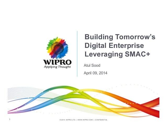 © 2014 WIPRO LTD | WWW.WIPRO.COM | CONFIDENTIAL1 Building Tomorrow's Digital Enterprise Leveraging SMAC+ Atul Sood April 0...