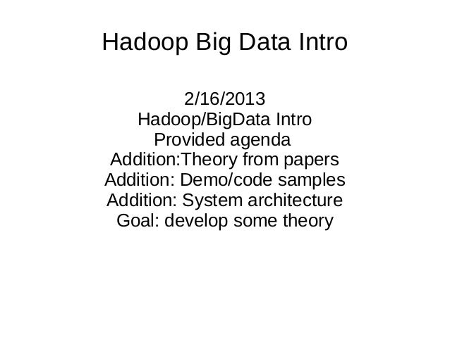 Hadoop Big Data Intro 2/16/2013 Hadoop/BigData Intro Provided agenda Addition:Theory from papers Addition: Demo/code sampl...