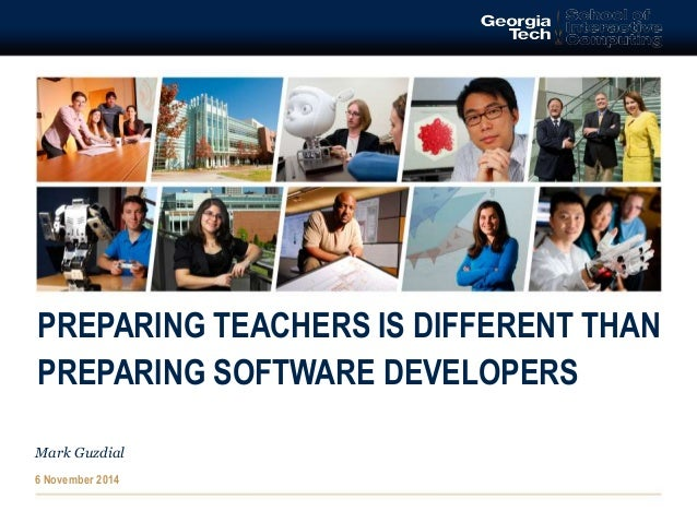 PREPARING TEACHERS IS DIFFERENT THAN  PREPARING SOFTWARE DEVELOPERS  Mark Guzdial  6 November 2014