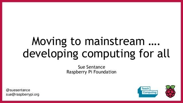 Moving to mainstream …. developing computing for all Sue Sentance Raspberry Pi Foundation @suesentance sue@raspberrypi.org