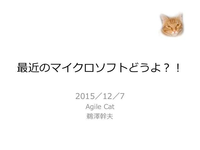 最近のマイクロソフトどうよ?! 2015/12/7 Agile Cat 鵜澤幹夫