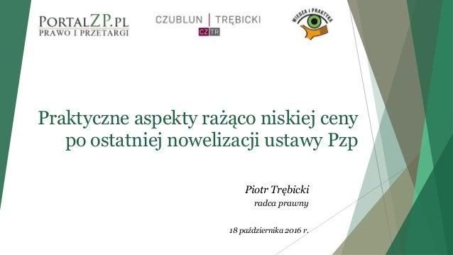 Praktyczne aspekty rażąco niskiej ceny po ostatniej nowelizacji ustawy Pzp Piotr Trębicki radca prawny 18 października 201...