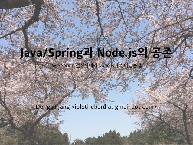 Java/Spring과 Node.js의 공존 Java/Spring 전성시대에 Node.js가 살아남는 법 Dongsu Jang <iolothebard at gmail dot com>