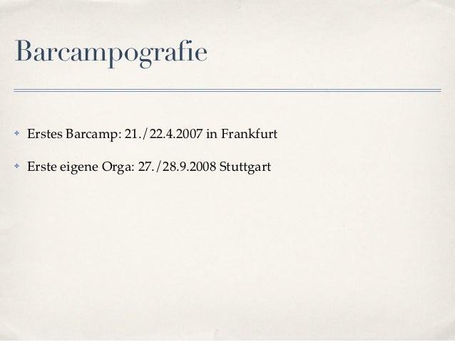 Barcampografie✤   Erstes Barcamp: 21./22.4.2007 in Frankfurt✤   Erste eigene Orga: 27./28.9.2008 Stuttgart