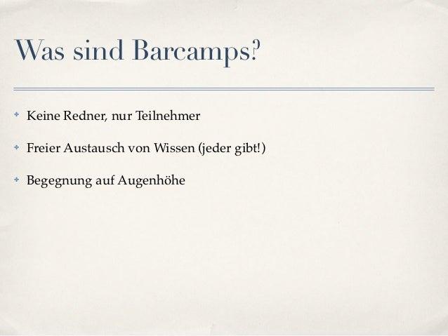 Was sind Barcamps?✤   Keine Redner, nur Teilnehmer✤   Freier Austausch von Wissen (jeder gibt!)✤   Begegnung auf Augenhöhe