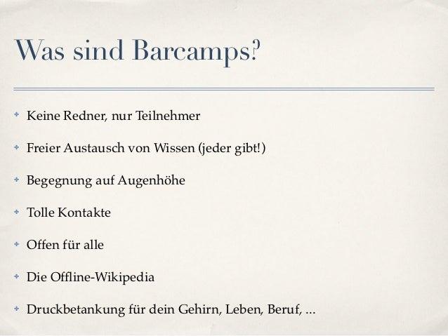 Was sind Barcamps?✤   Keine Redner, nur Teilnehmer✤   Freier Austausch von Wissen (jeder gibt!)✤   Begegnung auf Augenhöhe...
