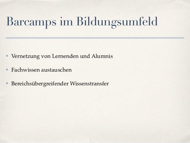 Barcamps im Bildungsumfeld✤   Vernetzung von Lernenden und Alumnis✤   Fachwissen austauschen✤   Bereichsübergreifender Wis...