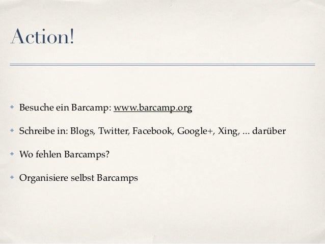 Action!✤   Besuche ein Barcamp: www.barcamp.org✤   Schreibe in: Blogs, Twitter, Facebook, Google+, Xing, ... darüber✤   Wo...