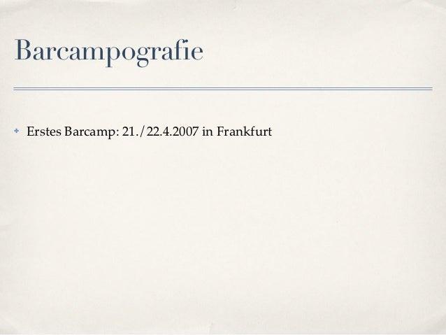 Barcampografie✤   Erstes Barcamp: 21./22.4.2007 in Frankfurt
