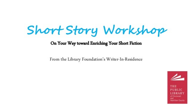 Short Story Workshop On Your Way toward Enriching Your Short Fiction From the Library Foundation's Writer-In-Residence
