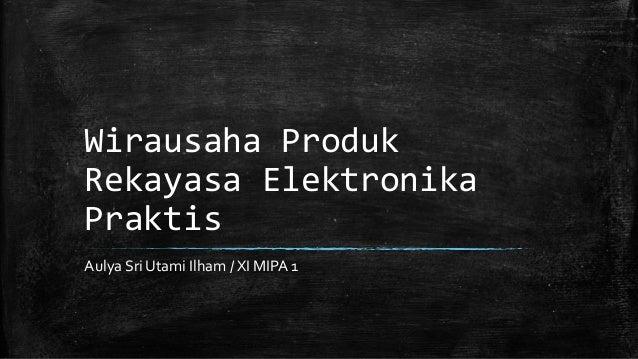 Wirausaha Produk Rekayasa Elektronika Praktis Aulya Sri Utami Ilham / XI MIPA 1