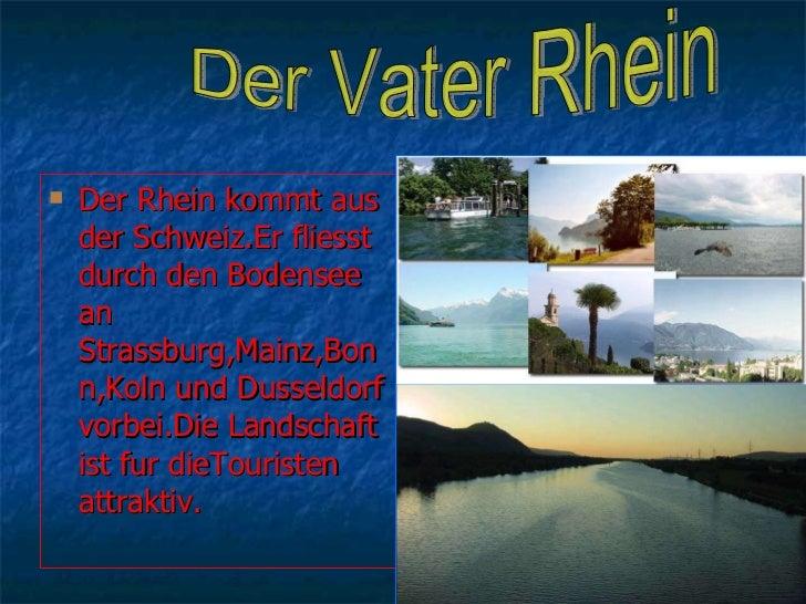 <ul><li>Der Rhein kommt aus der Schweiz.Er fliesst durch den Bodensee an Strassburg,Mainz,Bonn,Koln und Dusseldorf vorbei....