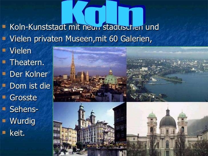 <ul><li>Koln-Kunststadt mit neun stadtischen und  </li></ul><ul><li>Vielen privaten Museen,mit 60 Galerien, </li></ul><ul>...