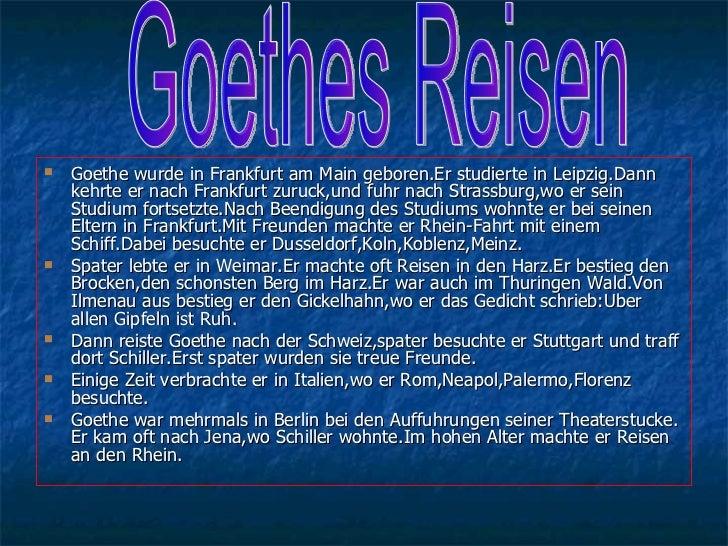 <ul><li>Goethe wurde in Frankfurt am Main geboren.Er studierte in Leipzig.Dann kehrte er nach Frankfurt zuruck,und fuhr na...