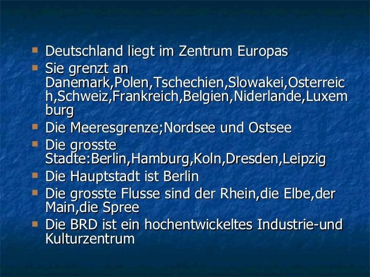 <ul><li>Deutschland liegt im Zentrum Europas </li></ul><ul><li>Sie grenzt an Danemark,Polen,Tschechien,Slowakei,Osterreich...