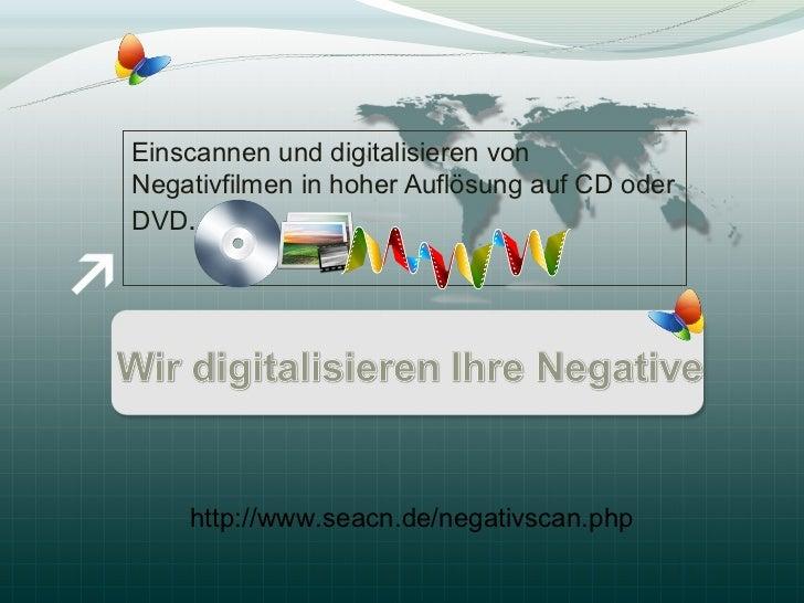 Einscannen und digitalisieren vonNegativfilmen in hoher Auflösung auf CD oderDVD.    http://www.seacn.de/negativscan.php