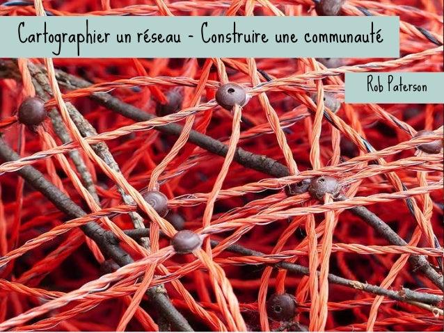 Cartographier un réseau - Construire une communauté l Une raison d'être et des problèmes ardus l Un leadership q...