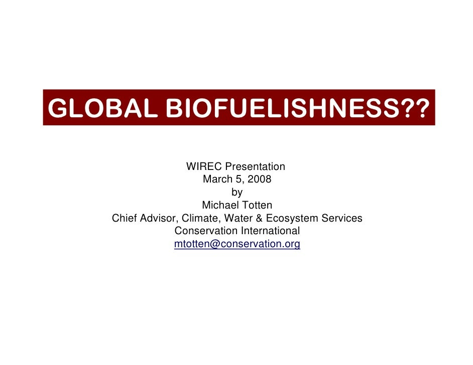 GLOBAL BIOFUELISHNESS??                     WIREC Presentation                       March 5, 2008                        ...